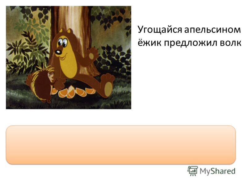 Угощайся апельсином ёжик предложил волк Угощайся апельсином, ёжик, - предложил волк