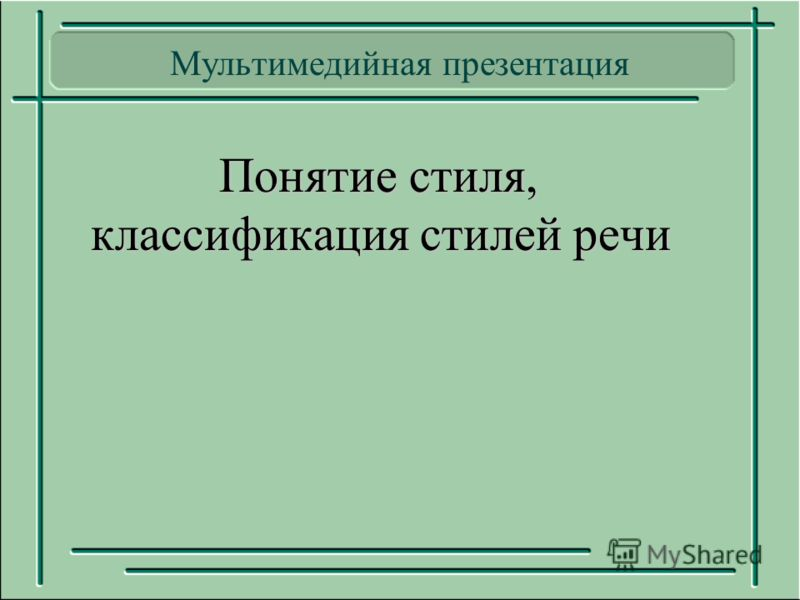 Мультимедийная презентация Понятие стиля, классификация стилей речи Понятие стиля, классификация стилей речи
