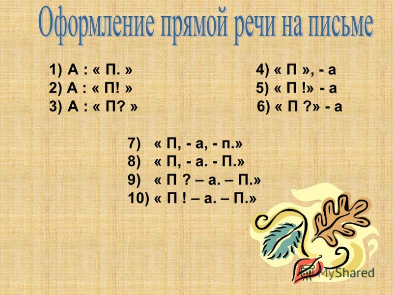 1) А : « П. » 4) « П », - а 2) А : « П! » 5) « П !» - а 3) А : « П? » 6) « П ?» - а 7) « П, - а, - п.» 8) « П, - а. - П.» 9) « П ? – а. – П.» 10) « П ! – а. – П.»
