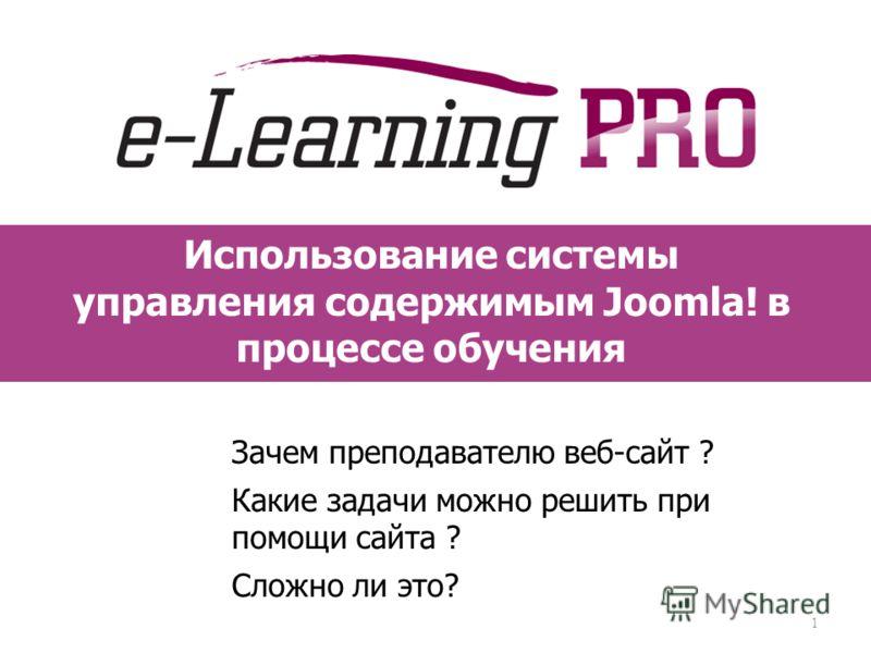 Использование системы управления содержимым Joomla! в процессе обучения Зачем преподавателю веб-сайт ? Какие задачи можно решить при помощи сайта ? Сложно ли это? 1