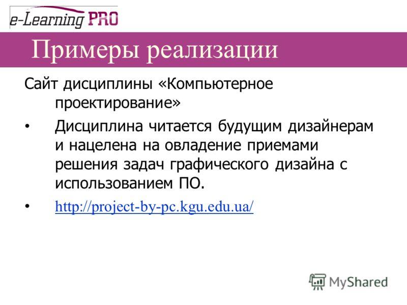 Примеры реализации Сайт дисциплины «Компьютерное проектирование» Дисциплина читается будущим дизайнерам и нацелена на овладение приемами решения задач графического дизайна с использованием ПО. http://project-by-pc.kgu.edu.ua/