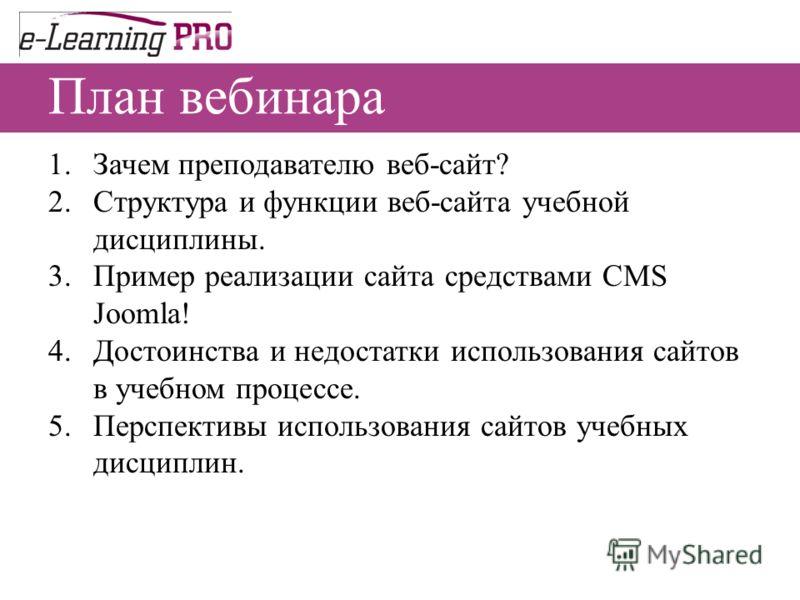 План вебинара 1.Зачем преподавателю веб-сайт? 2.Структура и функции веб-сайта учебной дисциплины. 3.Пример реализации сайта средствами CMS Joomla! 4.Достоинства и недостатки использования сайтов в учебном процессе. 5.Перспективы использования сайтов