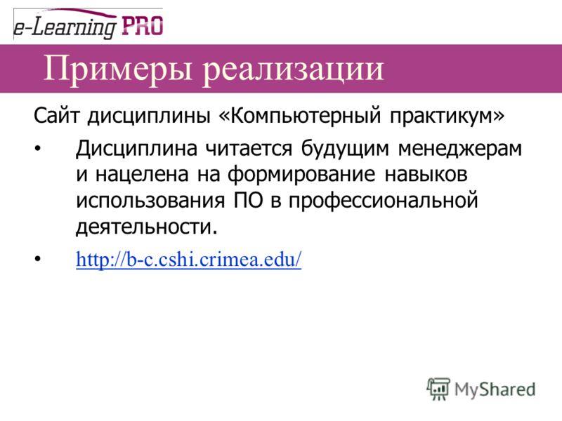 Примеры реализации Сайт дисциплины «Компьютерный практикум» Дисциплина читается будущим менеджерам и нацелена на формирование навыков использования ПО в профессиональной деятельности. http://b-c.cshi.crimea.edu/