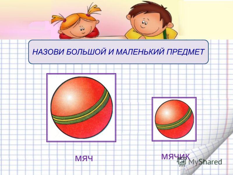 мяч мячик НАЗОВИ БОЛЬШОЙ И МАЛЕНЬКИЙ ПРЕДМЕТ