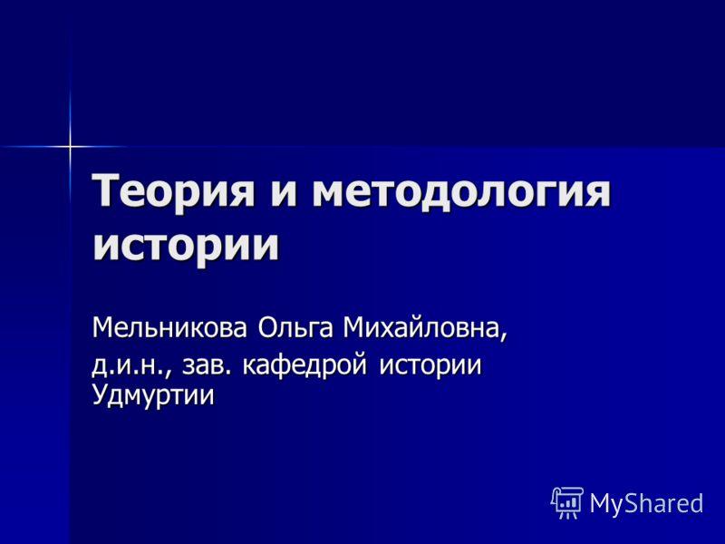 Теория и методология истории Мельникова Ольга Михайловна, д.и.н., зав. кафедрой истории Удмуртии