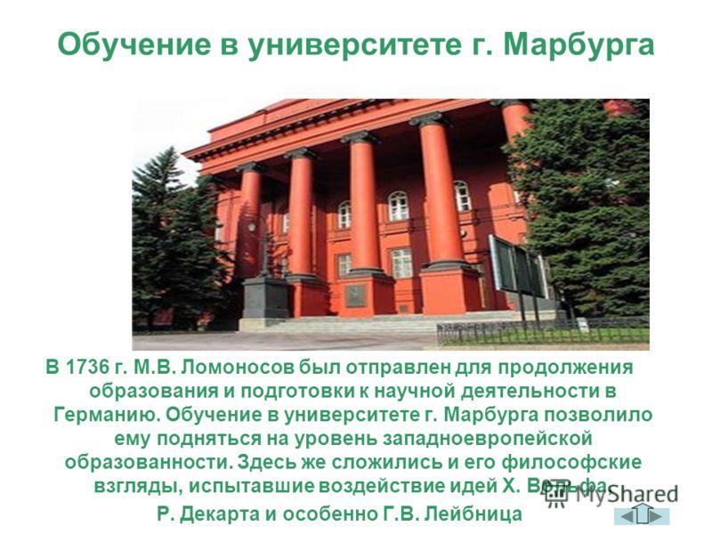 Обучение в университете г. Марбурга В 1736 г. М.В. Ломоносов был отправлен для продолжения образования и подготовки к научной деятельности в Германию. Обучение в университете г. Марбурга позволило ему подняться на уровень западноевропейской образован