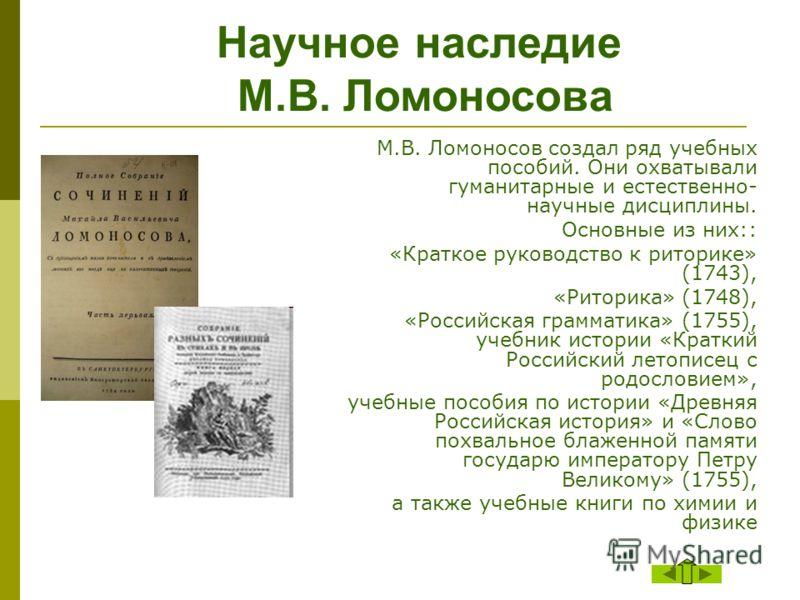 М.В. Ломоносов создал ряд учебных пособий. Они охватывали гуманитарные и естественно- научные дисциплины. Основные из них:: «Краткое руководство к риторике» (1743), «Риторика» (1748), «Российская грамматика» (1755), учебник истории «Краткий Российски