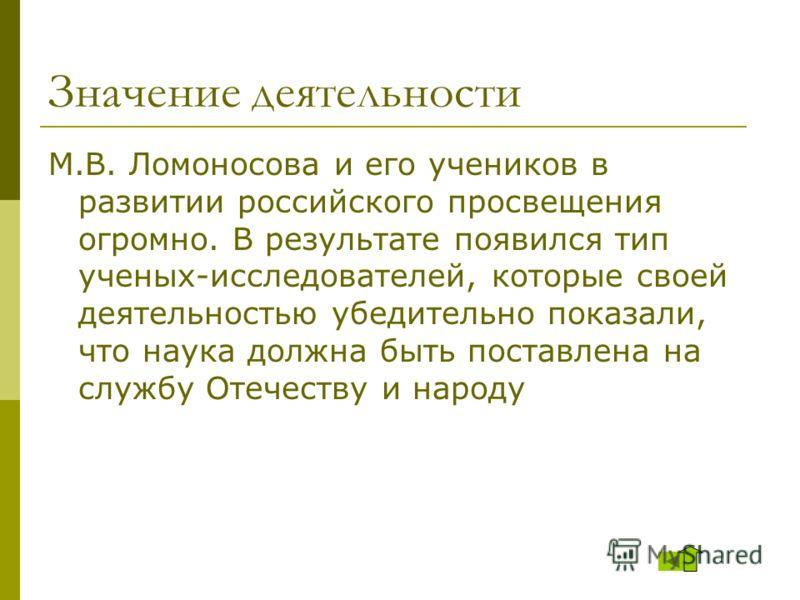 Значение деятельности М.В. Ломоносова и его учеников в развитии российского просвещения огромно. В результате появился тип ученых-исследователей, которые своей деятельностью убедительно показали, что наука должна быть поставлена на службу Отечеству и