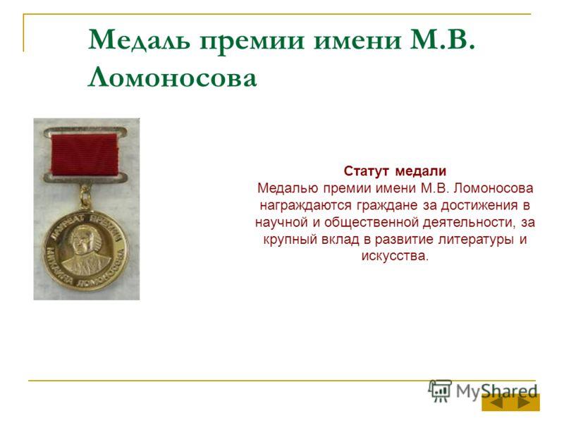 Медаль премии имени М.В. Ломоносова Статут медали Медалью премии имени М.В. Ломоносова награждаются граждане за достижения в научной и общественной деятельности, за крупный вклад в развитие литературы и искусства.