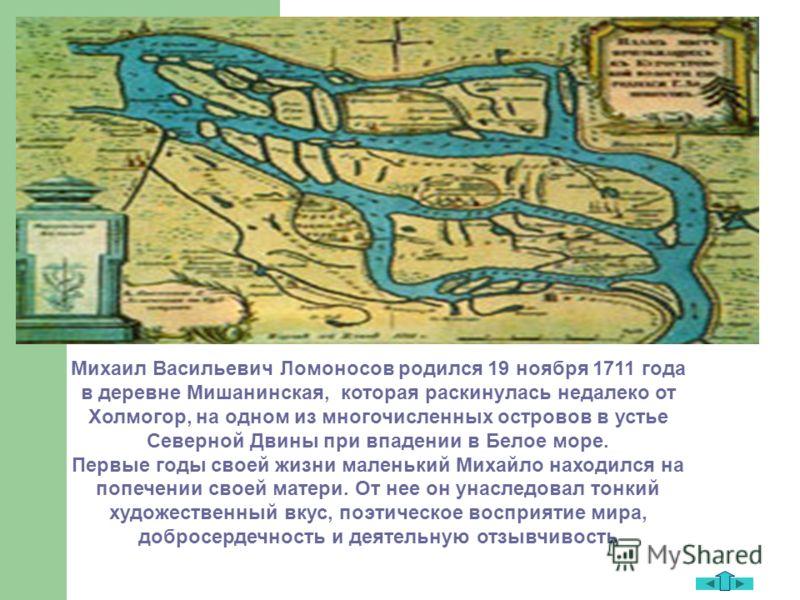Михаил Васильевич Ломоносов родился 19 ноября 1711 года в деревне Мишанинская, которая раскинулась недалеко от Холмогор, на одном из многочисленных островов в устье Северной Двины при впадении в Белое море. Первые годы своей жизни маленький Михайло н