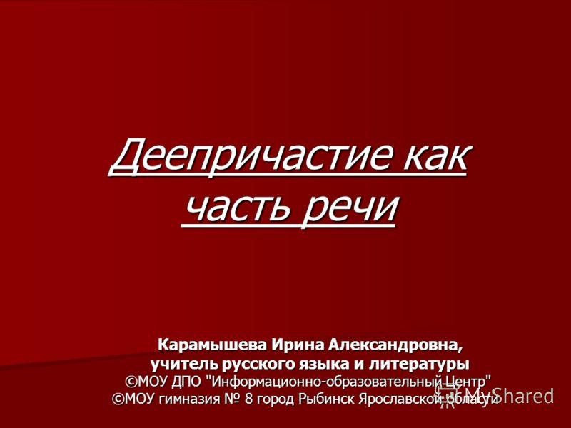 Деепричастие как часть речи Карамышева Ирина Александровна, учитель русского языка и литературы ©МОУ ДПО