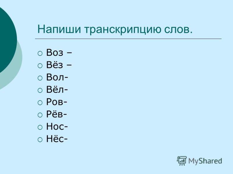 Напиши транскрипцию слов. Воз – Вёз – Вол- Вёл- Ров- Рёв- Нос- Нёс-
