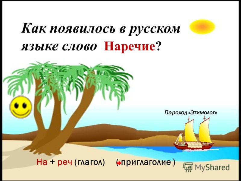 Пароход «Этимолог» Как появилось в русском языке слово Наречие? На + реч (глагол) ( приглаголие )