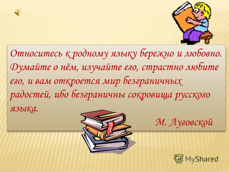 Относитесь к родному языку бережно и любовно. Думайте о нём, изучайте его, страстно любите его, и вам откроется мир безграничных радостей, ибо безграничны сокровища русского языка. М. Луговской Относитесь к родному языку бережно и любовно. Думайте о