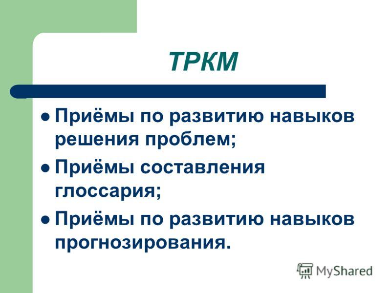 ТРКМ Приёмы по развитию навыков решения проблем; Приёмы составления глоссария; Приёмы по развитию навыков прогнозирования.