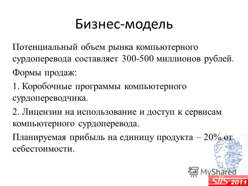 Бизнес-модель Потенциальный объем рынка компьютерного сурдоперевода составляет 300-500 миллионов рублей. Формы продаж: 1. Коробочные программы компьютерного сурдопереводчика. 2. Лицензии на использование и доступ к сервисам компьютерного сурдоперевод