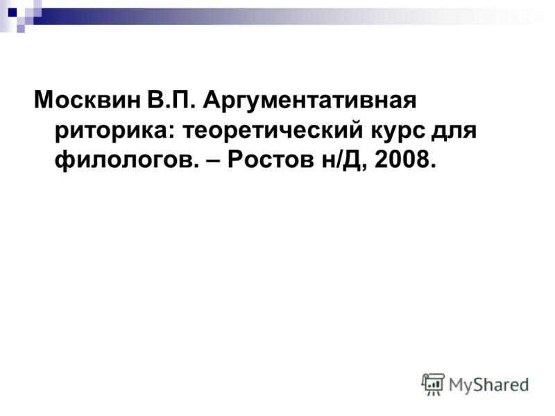 Москвин В.П. Аргументативная риторика: теоретический курс для филологов. – Ростов н/Д, 2008.