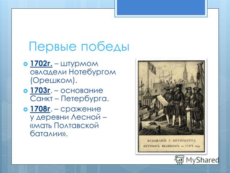 Первые победы 1702г. – штурмом овладели Нотебургом (Орешком). 1703г. – основание Санкт – Петербурга. 1708г. – сражение у деревни Лесной – «мать Полтавской баталии».