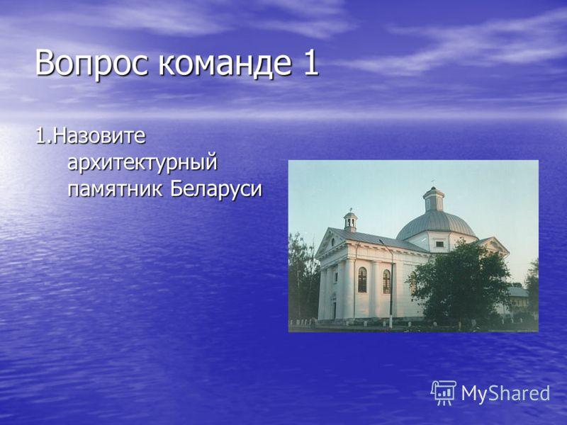 Вопрос команде 1 1.Назовите архитектурный памятник Беларуси