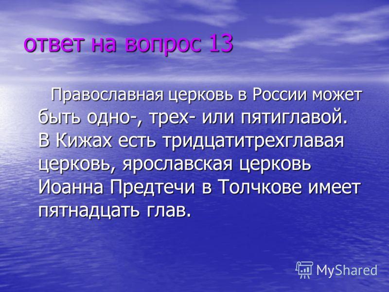 ответ на вопрос 13 Православная церковь в России может быть одно-, трех- или пятиглавой. В Кижах есть тридцатитрехглавая церковь, ярославская церковь Иоанна Предтечи в Толчкове имеет пятнадцать глав.