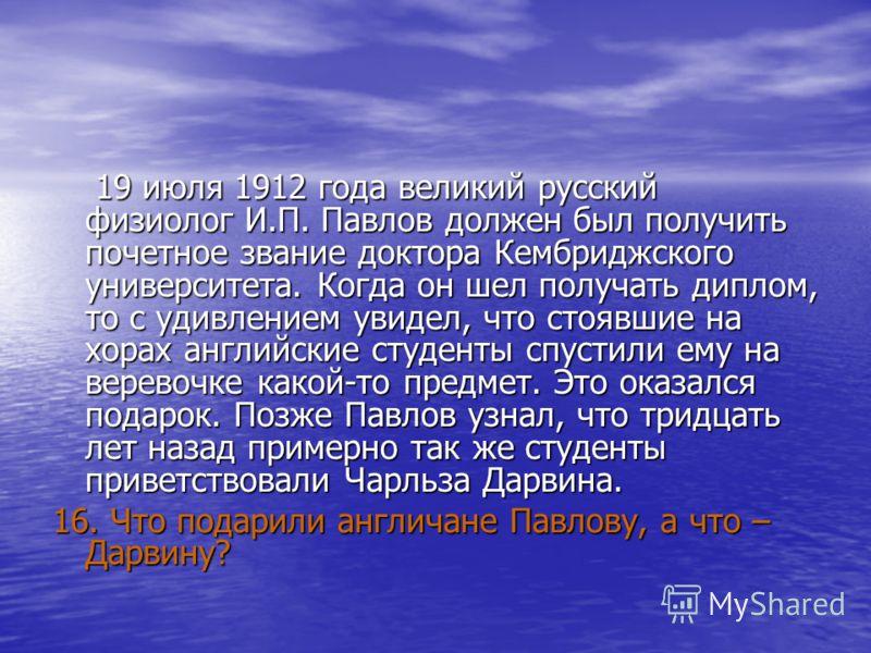 19 июля 1912 года великий русский физиолог И.П. Павлов должен был получить почетное звание доктора Кембриджского университета. Когда он шел получать диплом, то с удивлением увидел, что стоявшие на хорах английские студенты спустили ему на веревочке к