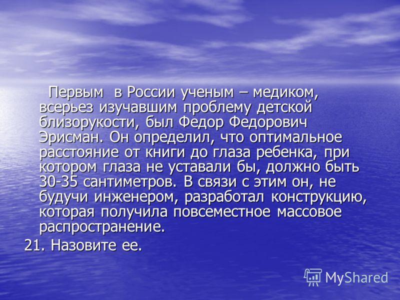 Первым в России ученым – медиком, всерьез изучавшим проблему детской близорукости, был Федор Федорович Эрисман. Он определил, что оптимальное расстояние от книги до глаза ребенка, при котором глаза не уставали бы, должно быть 30-35 сантиметров. В свя