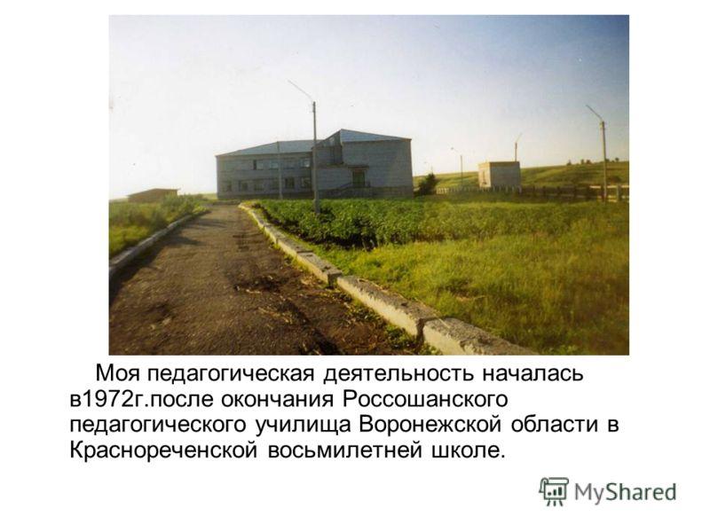 Моя педагогическая деятельность началась в1972г.после окончания Россошанского педагогического училища Воронежской области в Краснореченской восьмилетней школе.