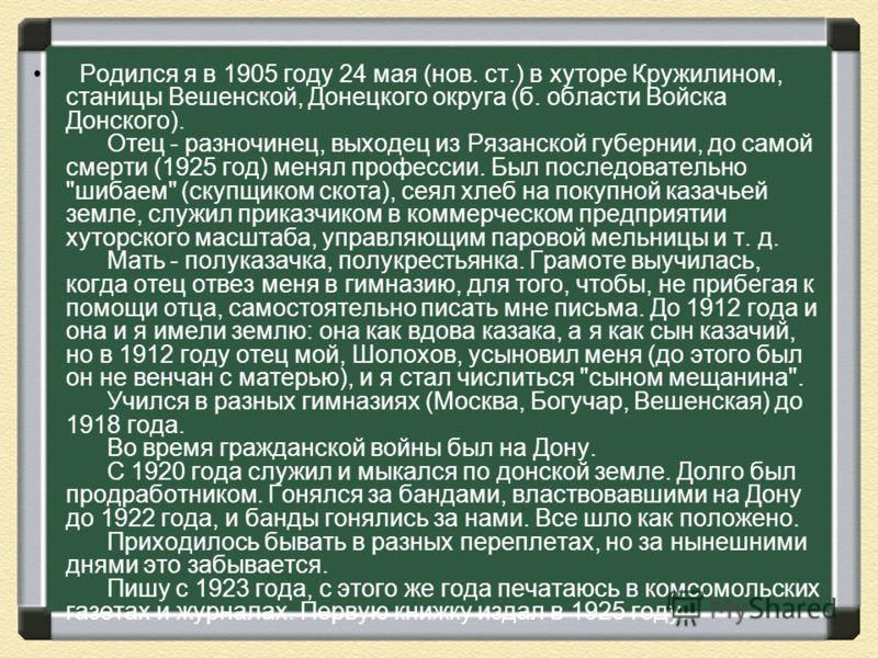 Родился я в 1905 году 24 мая (нов. ст.) в хуторе Кружилином, станицы Вешенской, Донецкого округа (б. области Войска Донского). Отец - разночинец, выходец из Рязанской губернии, до самой смерти (1925 год) менял профессии. Был последовательно