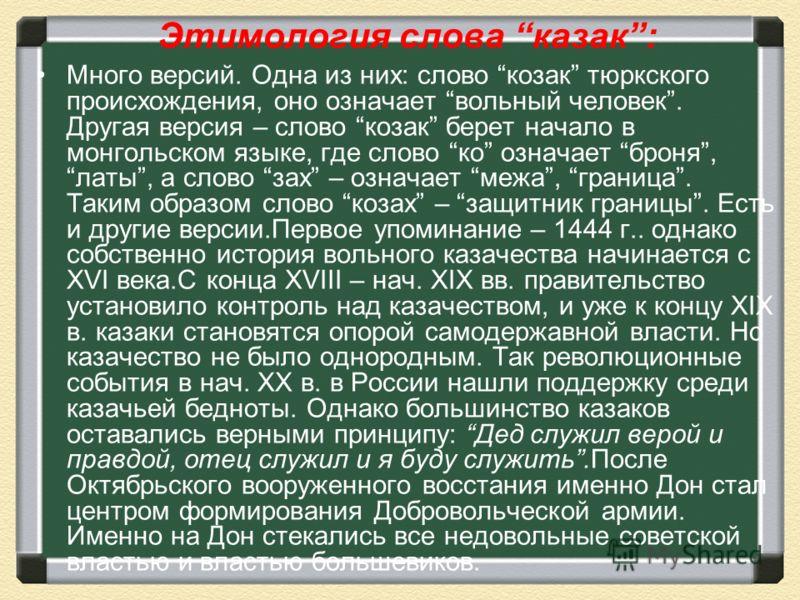 Этимология слова казак: Много версий. Одна из них: слово козак тюркского происхождения, оно означает вольный человек. Другая версия – слово козак берет начало в монгольском языке, где слово ко означает броня, латы, а слово зах – означает межа, границ