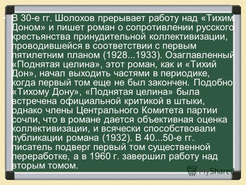 В 30-е гг. Шолохов прерывает работу над «Тихим Доном» и пишет роман о сопротивлении русского крестьянства принудительной коллективизации, проводившейся в соответствии с первым пятилетним планом (1928...1933). Озаглавленный «Поднятая целина», этот ром