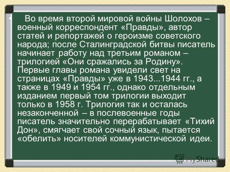 Во время второй мировой войны Шолохов – военный корреспондент «Правды», автор статей и репортажей о героизме советского народа; после Сталинградской битвы писатель начинает работу над третьим романом – трилогией «Они сражались за Родину». Первые глав