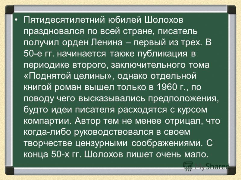 Пятидесятилетний юбилей Шолохов праздновался по всей стране, писатель получил орден Ленина – первый из трех. В 50-е гг. начинается также публикация в периодике второго, заключительного тома «Поднятой целины», однако отдельной книгой роман вышел тольк