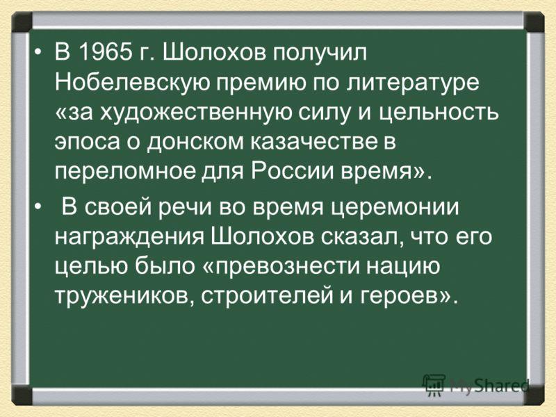 В 1965 г. Шолохов получил Нобелевскую премию по литературе «за художественную силу и цельность эпоса о донском казачестве в переломное для России время». В своей речи во время церемонии награждения Шолохов сказал, что его целью было «превознести наци