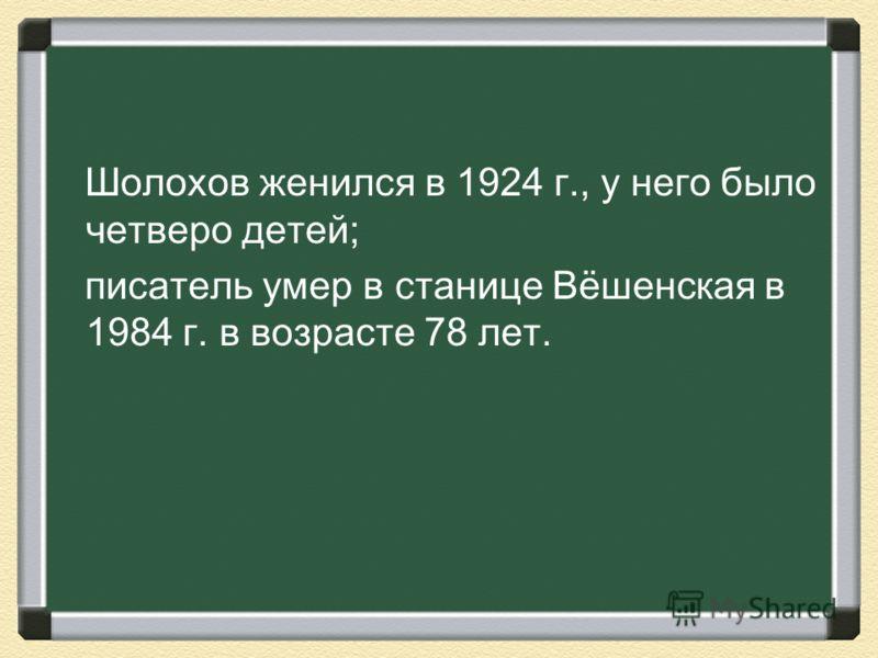 Шолохов женился в 1924 г., у него было четверо детей; писатель умер в станице Вёшенская в 1984 г. в возрасте 78 лет.