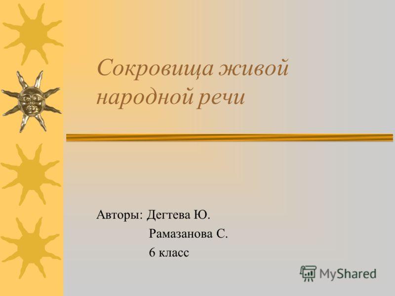 Сокровища живой народной речи Авторы: Дегтева Ю. Рамазанова С. 6 класс