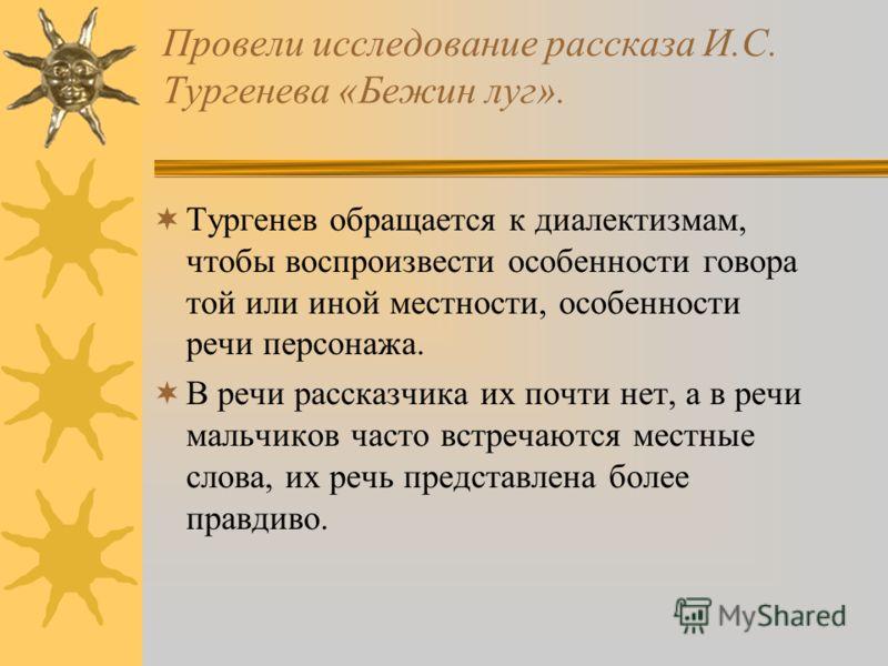 Провели исследование рассказа И.С. Тургенева «Бежин луг». Тургенев обращается к диалектизмам, чтобы воспроизвести особенности говора той или иной местности, особенности речи персонажа. В речи рассказчика их почти нет, а в речи мальчиков часто встреча