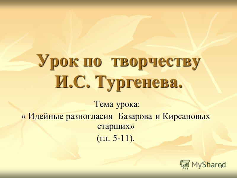1 Урок по творчеству И.С. Тургенева. Тема урока: « Идейные разногласия Базарова и Кирсановых старших» (гл. 5-11).