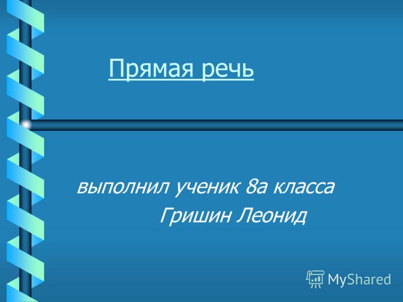 выполнил ученик 8а класса Гришин Леонид Прямая речь