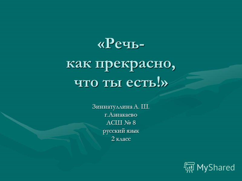«Речь- как прекрасно, что ты есть!» Зиннатуллина А. Ш. г.Азнакаево АСШ 8 русский язык 2 класс