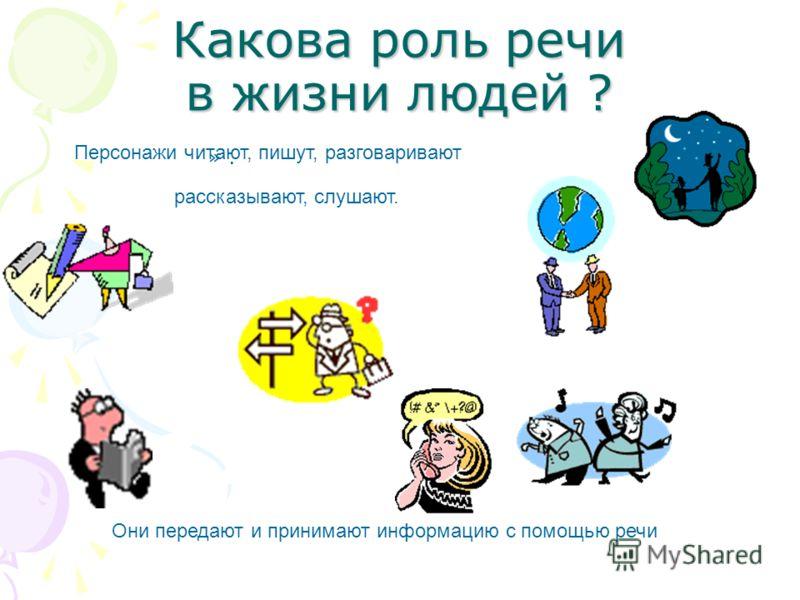 Какова роль речи в жизни людей ? ».». Они передают и принимают информацию с помощью речи рассказывают, слушают. Персонажи читают, пишут, разговаривают