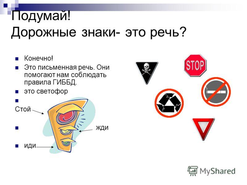 Подумай! Дорожные знаки- это речь? Конечно! Это письменная речь. Они помогают нам соблюдать правила ГИББД. это светофор Стой жди иди
