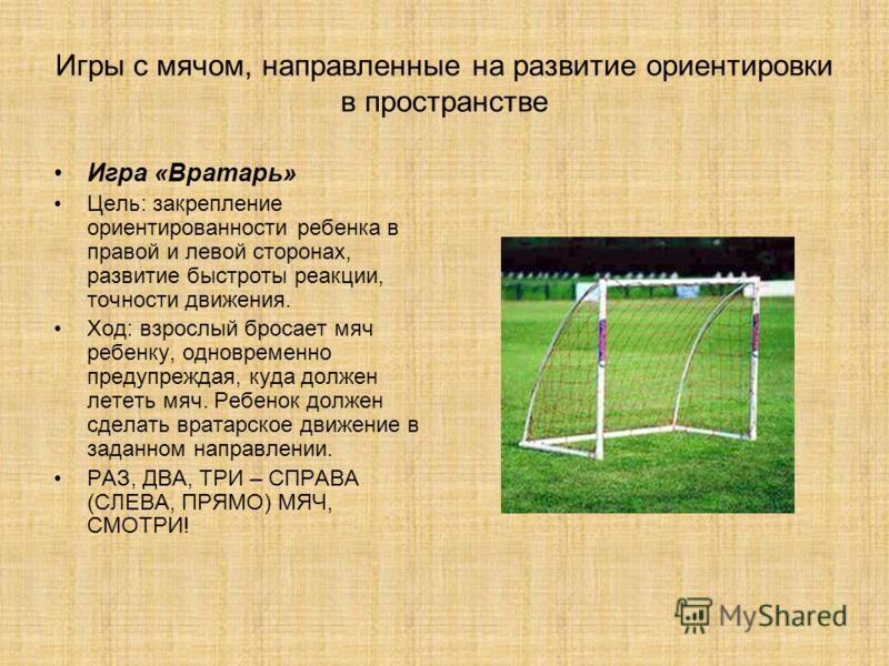 Игры с мячом, направленные на развитие ориентировки в пространстве Игра «Вратарь» Цель: закрепление ориентированности ребенка в правой и левой сторонах, развитие быстроты реакции, точности движения. Ход: взрослый бросает мяч ребенку, одновременно пре