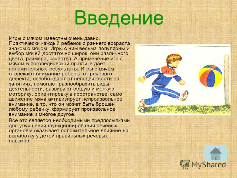 Введение Игры с мячом известны очень давно. Практически каждый ребенок с раннего возраста знаком с мячом. Игры с ним весьма популярны и выбор мячей достаточно широк: они различного цвета, размера, качества. А применение игр с мячом в логопедической п