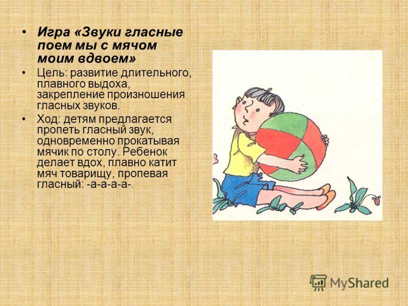 Игра «Звуки гласные поем мы с мячом моим вдвоем» Цель: развитие длительного, плавного выдоха, закрепление произношения гласных звуков. Ход: детям предлагается пропеть гласный звук, одновременно прокатывая мячик по столу. Ребенок делает вдох, плавно к