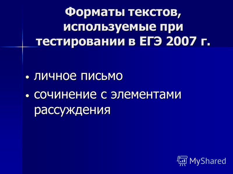 Форматы текстов, используемые при тестировании в ЕГЭ 2007 г. личное письмо личное письмо сочинение с элементами рассуждения сочинение с элементами рассуждения