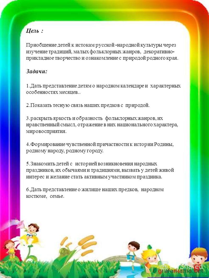 Цель : Приобщение детей к истокам русской -народной культуры через изучение традиций, малых фольклорных жанров, декоративно- прикладное творчество и ознакомление с природой родного края. Задачи: 1.Дать представление детям о народном календаре и харак