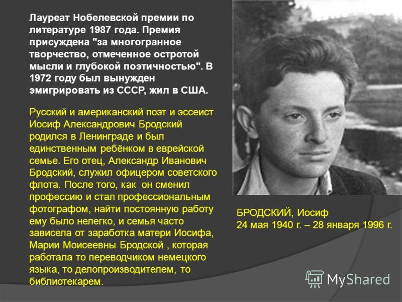 БРОДСКИЙ, Иосиф 24 мая 1940 г. – 28 января 1996 г. Лауреат Нобелевской премии по литературе 1987 года. Премия присуждена