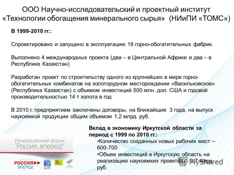 В 1999-2010 гг.: Спроектировано и запущено в эксплуатацию 18 горно-обогатительных фабрик. Выполнено 4 международных проекта (два – в Центральной Африке и два – в Республике Казахстан) Разработан проект по строительству одного из крупнейших в мире гор