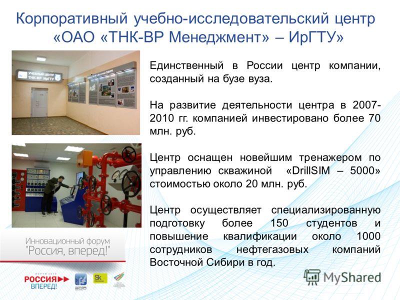 Корпоративный учебно-исследовательский центр «ОАО «ТНК-ВР Менеджмент» – ИрГТУ» Единственный в России центр компании, созданный на бузе вуза. На развитие деятельности центра в 2007- 2010 гг. компанией инвестировано более 70 млн. руб. Центр оснащен нов