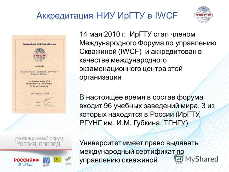 Аккредитация НИУ ИрГТУ в IWCF 14 мая 2010 г. ИрГТУ стал членом Международного Форума по управлению Скважиной (IWCF) и аккредитован в качестве международного экзаменационного центра этой организации В настоящее время в состав форума входит 96 учебных